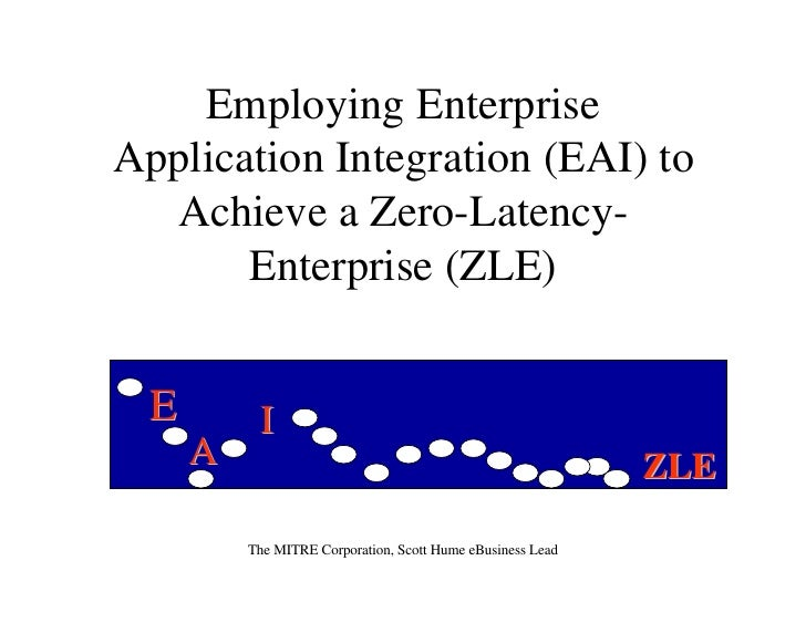 Employing Enterprise Application Integration (EAI) to   Achieve a Zero-Latency-        Enterprise (ZLE)     E        I    ...