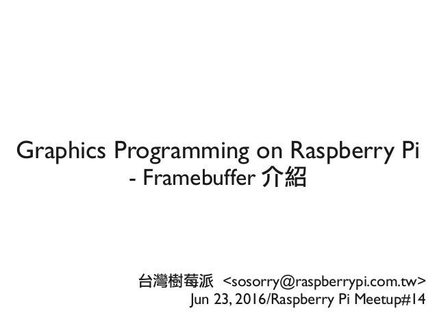 Graphics Programming on Raspberry Pi - Framebuffer 介紹 台灣樹莓派 <sosorry@raspberrypi.com.tw> Jun 23, 2016/Raspberry Pi Meetup#...