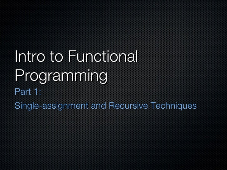 Intro to Functional Programming <ul><li>Part 1:  </li></ul><ul><li>Single-assignment and Recursive Techniques </li></ul>