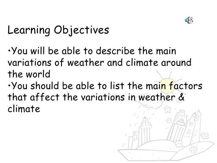 <ul><li>Learning Objectives </li></ul><ul><li>You will be able to describe the main variations of weather and climate arou...