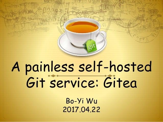 A painless self-hosted Git service: Gitea Bo-Yi Wu 2017.04.22