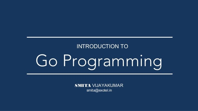 SMITA VIJAYAKUMAR Go Programming INTRODUCTION TO smita@exotel.in