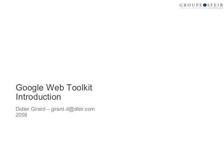 Google Web Toolkit Introduction Didier Girard – girard.d@sfeir.com 2008