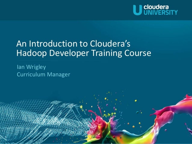 An Introduction to Cloudera's    Hadoop Developer Training Course    Ian Wrigley    Curriculum Manager1