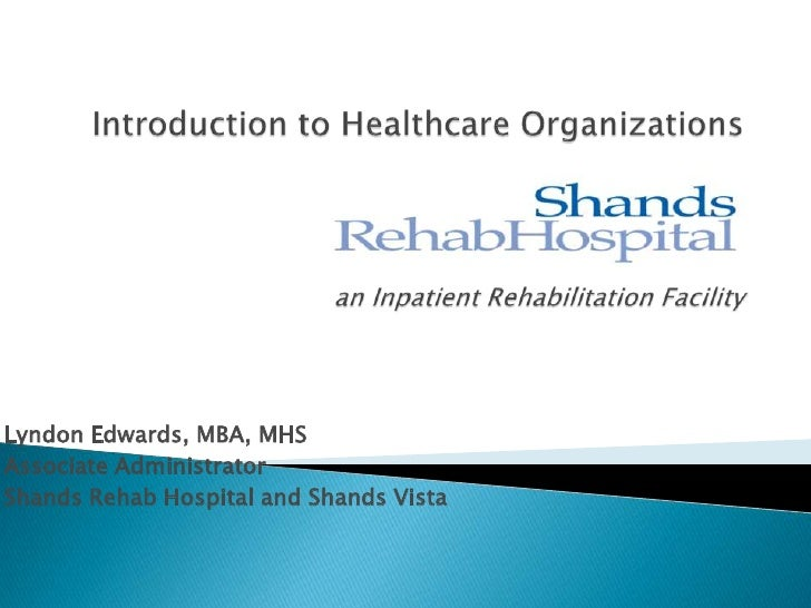 Introduction to Healthcare Organizationsan Inpatient Rehabilitation Facility<br />Lyndon Edwards, MBA, MHS<br />Associate ...