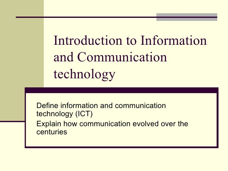 Introduction to Information and Communication technology Define information and communication technology (ICT) Explain how...