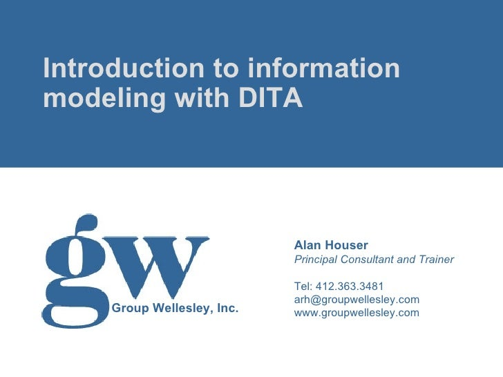 <ul><li>Introduction to information modeling with DITA </li></ul>Alan Houser Principal Consultant and Trainer Tel: 412.363...