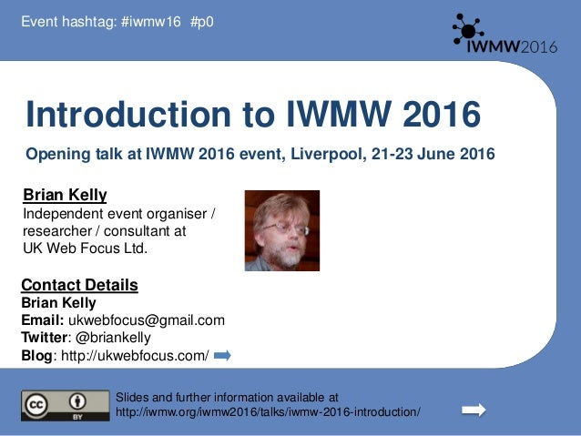 Introduction to IWMW 2016 Opening talk at IWMW 2016 event, Liverpool, 21-23 June 2016 Brian Kelly Independent event organi...
