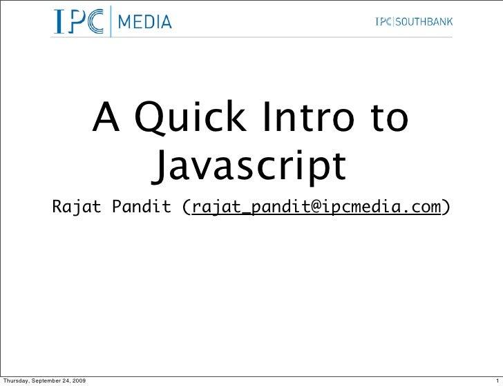 A Quick Intro to                                   Javascript                 Rajat Pandit (rajat_pandit@ipcmedia.com)    ...