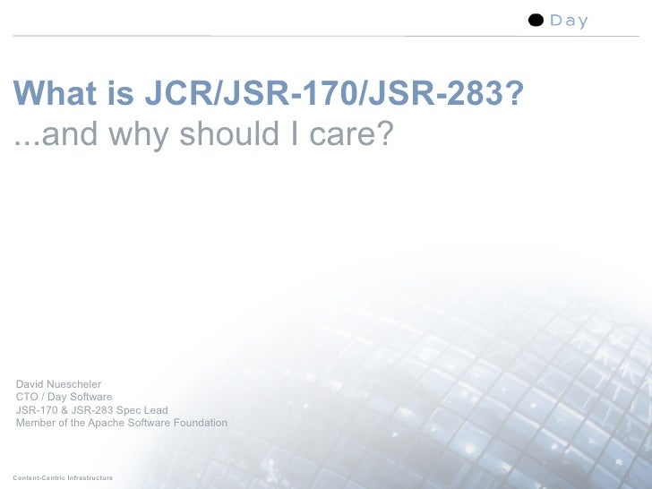 What is JCR/JSR-170/JSR-283? ...and why should I care?     David Nuescheler CTO / Day Software JSR-170 & JSR-283 Spec Lead...