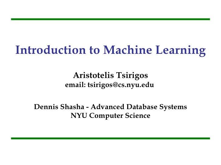 Introduction to Machine Learning Aristotelis Tsirigos email: tsirigos@cs.nyu.edu  Dennis Shasha - Advanced Database System...