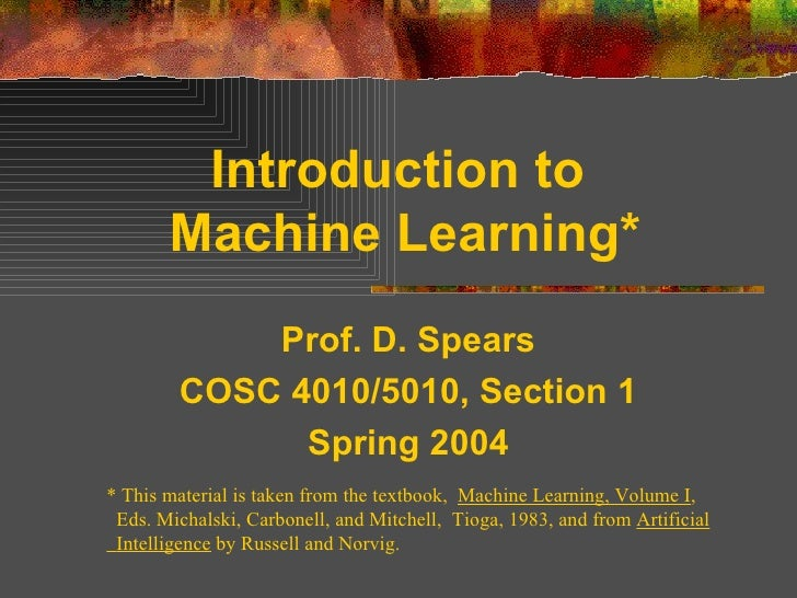 Introduction to  Machine Learning* Prof. D. Spears COSC 4010/5010, Section 1 Spring 2004 * This material is taken from the...
