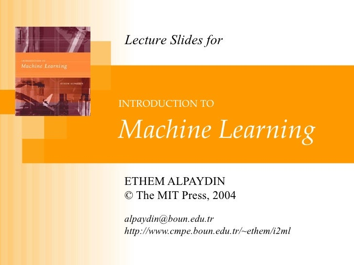 INTRODUCTION TO   Machine Learning ETHEM ALPAYDIN © The MIT Press, 2004 [email_address] http://www.cmpe.boun.edu.tr/~ethem...