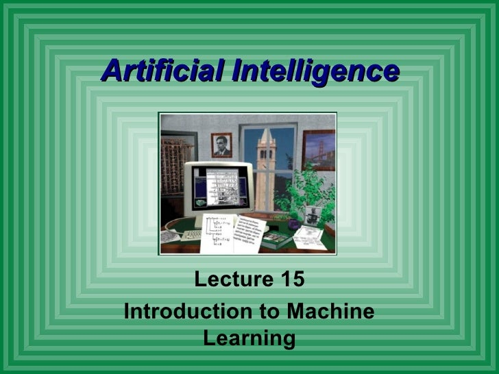 Artificial Intelligence Lecture 15 Introduction to Machine Learning