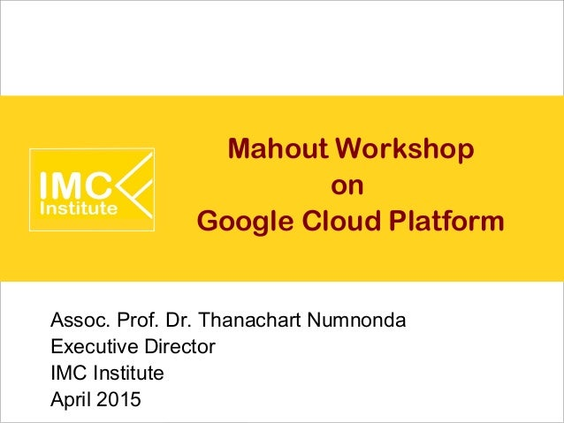 Mahout Workshop on Google Cloud Platform Assoc. Prof. Dr. Thanachart Numnonda Executive Director IMC Institute April 2015