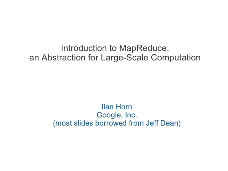 Introduction to MapReduce, an Abstraction for Large-Scale Computation Ilan Horn Google, Inc. (most slides borrowed from Je...
