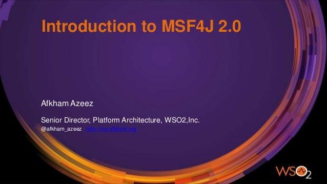 Introduction to MSF4J 2.0 Afkham Azeez Senior Director, Platform Architecture, WSO2,Inc. @afkham_azeez http://me.afkham.org