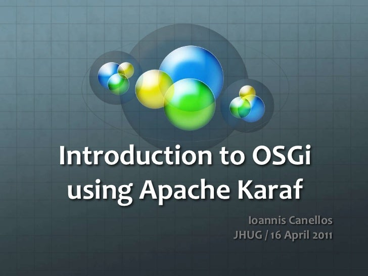 Introduction to OSGi using Apache Karaf<br /> Ioannis Canellos<br />JHUG / 16 April 2011<br />