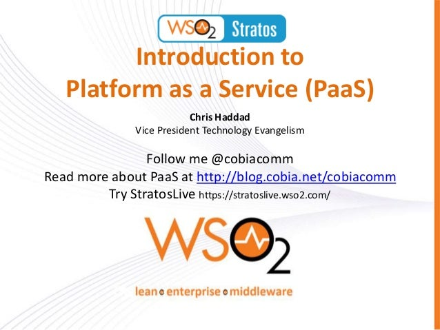 Introduction to Platform as a Service (PaaS) Chris Haddad Vice President Technology Evangelism Follow me @cobiacomm Read m...