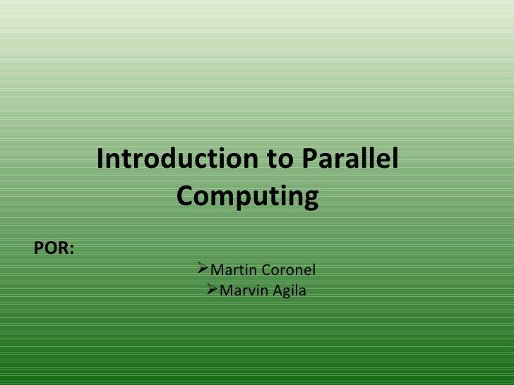 Introduction to Parallel Computing <ul><li>POR: </li></ul><ul><li>Martin Coronel </li></ul><ul><li>Marvin Agila </li></ul>