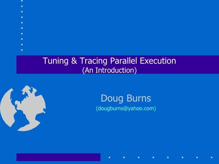 Tuning & Tracing Parallel Execution (An Introduction) Doug Burns (dougburns@yahoo.com)