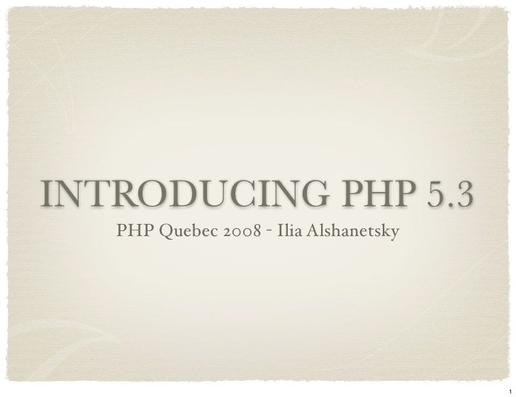 INTRODUCING PHP 5.3    PHP Quebec 2008 - Ilia Alshanetsky                                             1