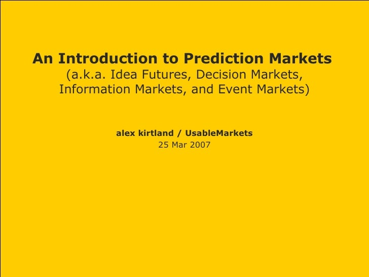 An Introduction to Prediction Markets  (a.k.a. Idea Futures, Decision Markets, Information Markets, and Event Markets) ale...