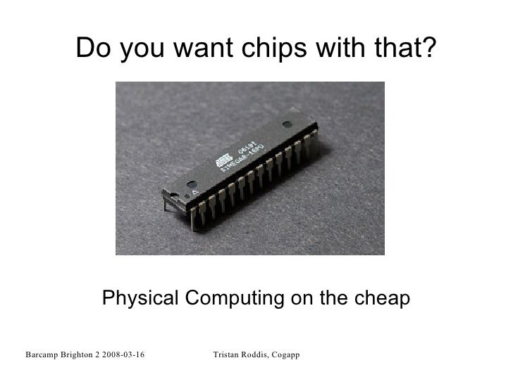 Do you want chips with that? Physical Computing on the cheap