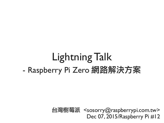 Lightning Talk - Raspberry Pi Zero 網路解決方案 台灣樹莓派 <sosorry@raspberrypi.com.tw> Dec 07, 2015/Raspberry Pi #12