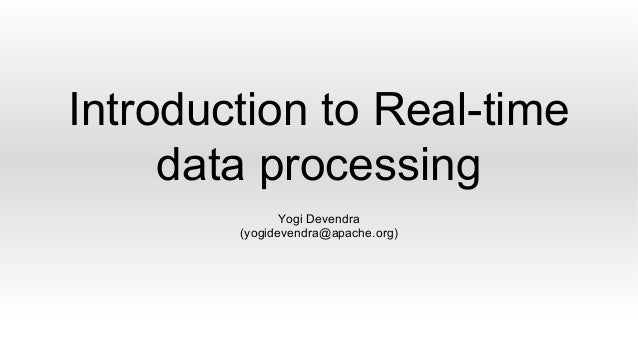 Introduction to Real-time data processing Yogi Devendra (yogidevendra@apache.org)
