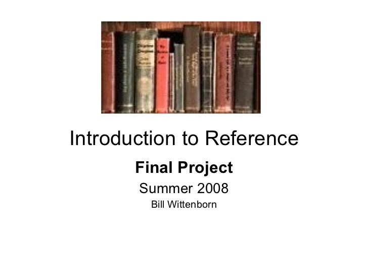 Introduction to Reference Final Project Summer 2008 Bill Wittenborn
