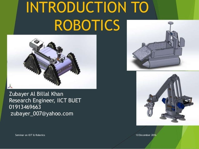INTRODUCTION TO ROBOTICS 10 December 2016Seminar on IOT & Robotics Zubayer Al Billal Khan Research Engineer, IICT BUET 019...