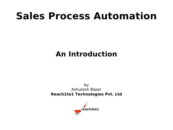Sales Process Automation          An Introduction                       by              Ashutosh Bijoor      Reach1to1 Tec...