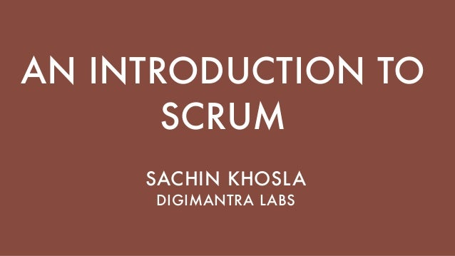 AN INTRODUCTION TO SCRUM SACHIN KHOSLA DIGIMANTRA LABS