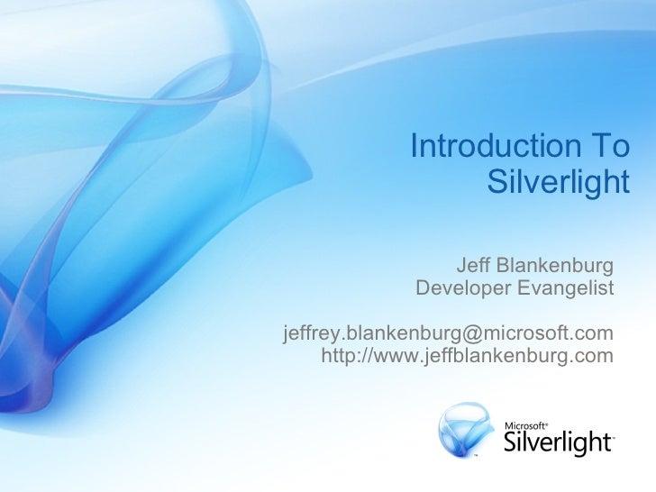 Introduction To Silverlight Jeff Blankenburg Developer Evangelist [email_address] http://www.jeffblankenburg.com