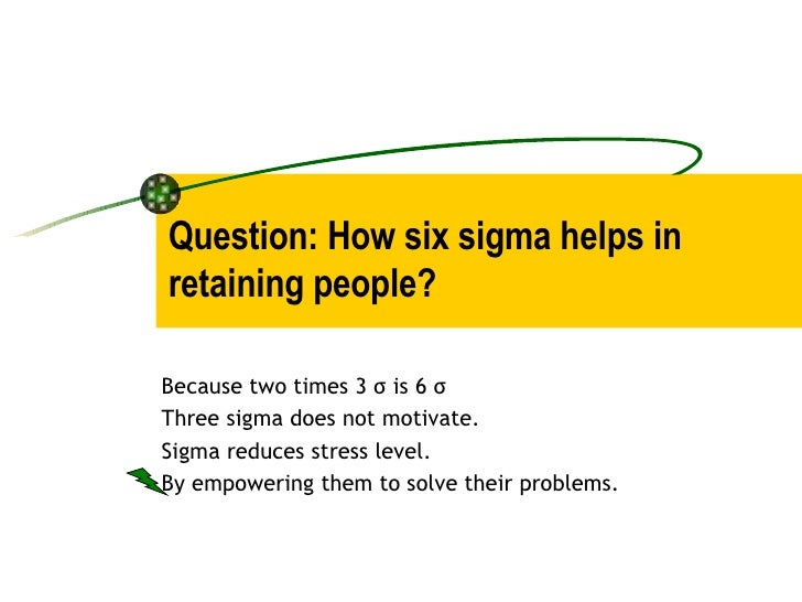 Question: How six sigma helps in retaining people? Because two times 3 σ is 6 σ Three sigma does not motivate. Sigma reduc...
