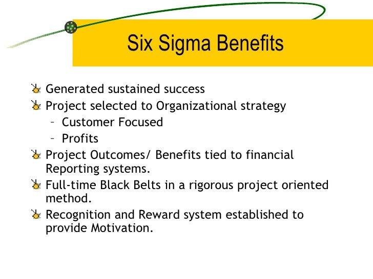 Six Sigma Benefits <ul><li>Generated sustained success </li></ul><ul><li>Project selected to Organizational strategy </li>...