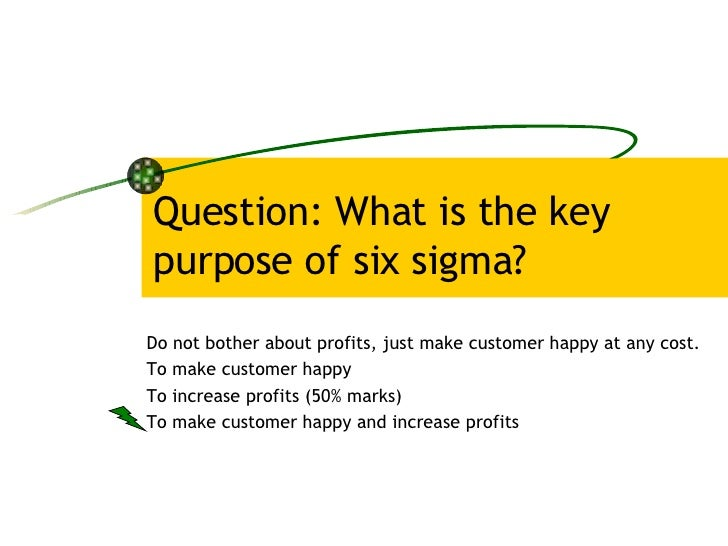 Question: What is the key purpose of six sigma? Do not bother about profits, just make customer happy at any cost. To make...