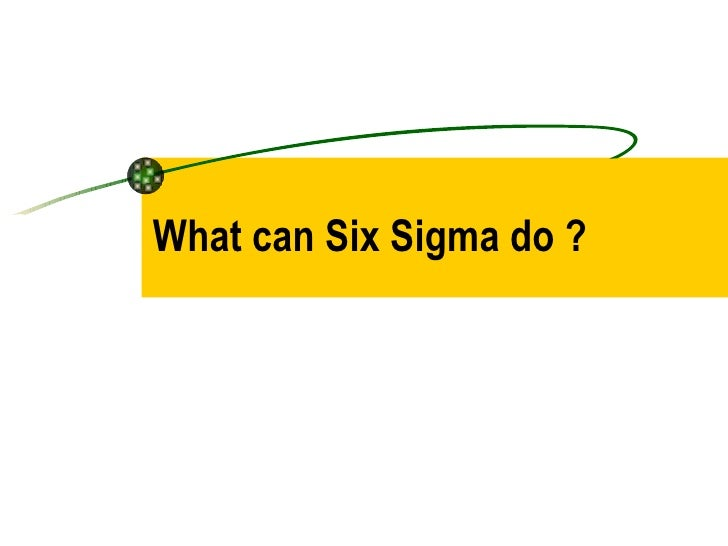 What can Six Sigma do ?