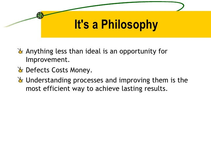 It's a Philosophy <ul><li>Anything less than ideal is an opportunity for Improvement. </li></ul><ul><li>Defects Costs Mone...