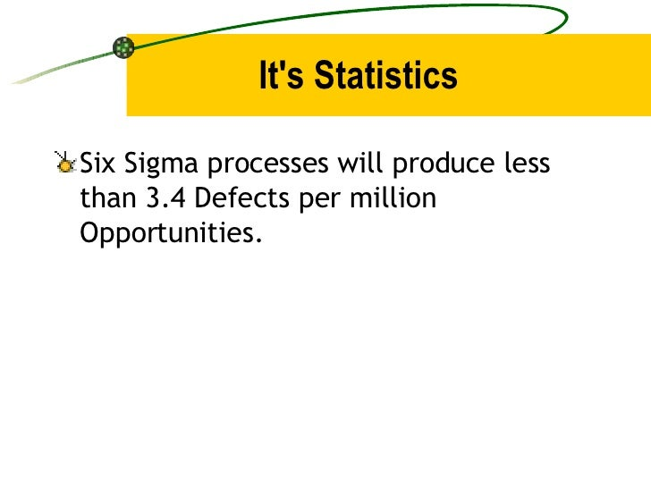 It's Statistics <ul><li>Six Sigma processes will produce less than 3.4 Defects per million Opportunities. </li></ul>