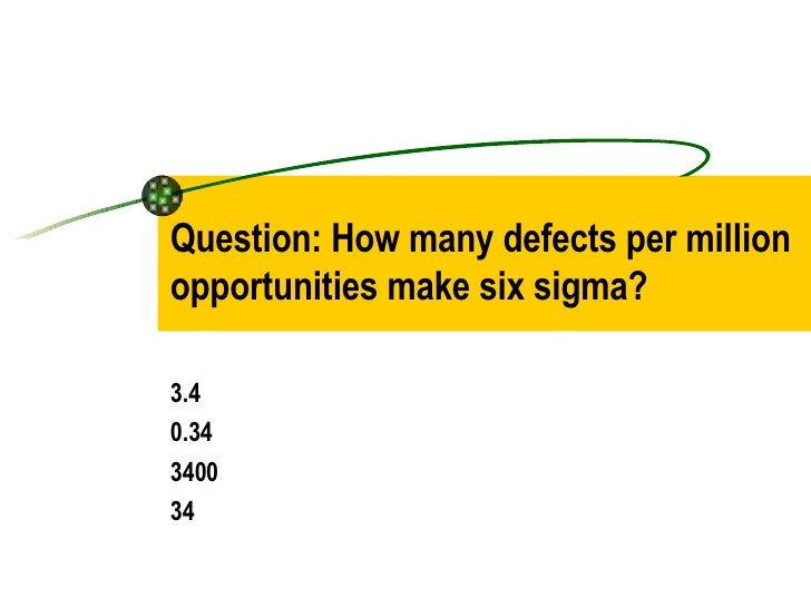 Question: How many defects per million opportunities make six sigma? 3.4  0.34 3400 34