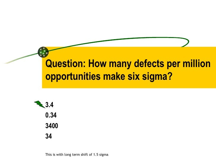 Question: How many defects per million opportunities make six sigma? 3.4  0.34 3400 34 This is with long term shift of 1.5...