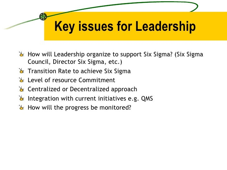 Key issues for Leadership <ul><li>How will Leadership organize to support Six Sigma? (Six Sigma Council, Director Six Sigm...