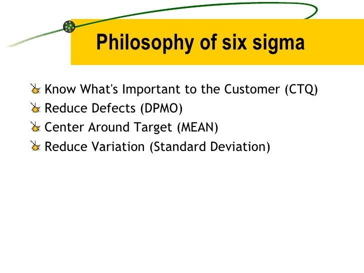 Philosophy of six sigma <ul><li>Know What's Important to the Customer (CTQ) </li></ul><ul><li>Reduce Defects (DPMO) </li><...