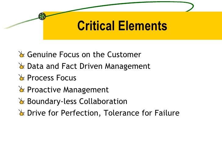 Critical Elements <ul><li>Genuine Focus on the Customer </li></ul><ul><li>Data and Fact Driven Management </li></ul><ul><l...