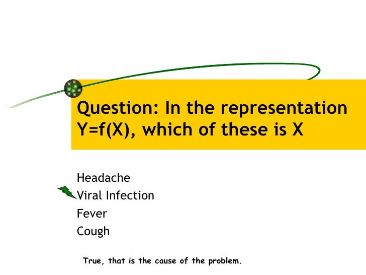 Question: In the representation Y=f(X), which of these is X Headache Viral Infection Fever Cough True, that is the cause o...