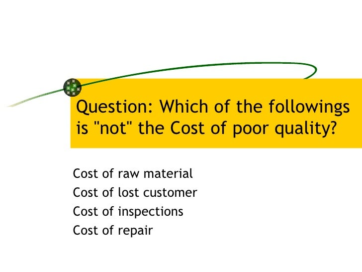 """Question: Which of the followings is """"not"""" the Cost of poor quality? Cost of raw material  Cost of lost customer..."""