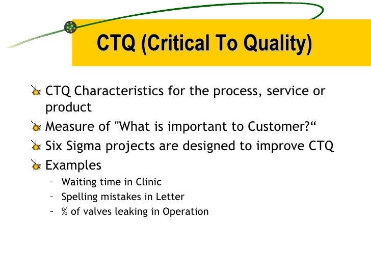 CTQ (Critical To Quality) <ul><li>CTQ Characteristics for the process, service or product </li></ul><ul><li>Measure of &qu...