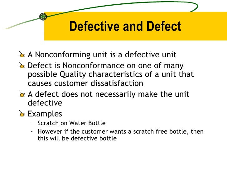 Defective and Defect <ul><li>A Nonconforming unit is a defective unit </li></ul><ul><li>Defect is Nonconformance on one of...